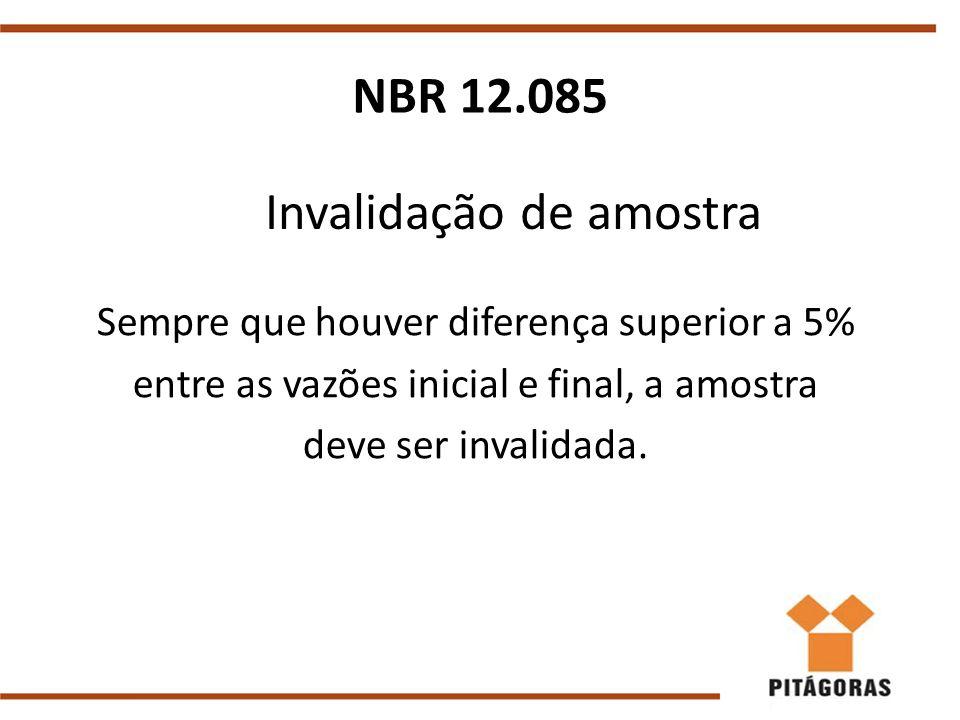 Invalidação de amostra Sempre que houver diferença superior a 5% entre as vazões inicial e final, a amostra deve ser invalidada. NBR 12.085