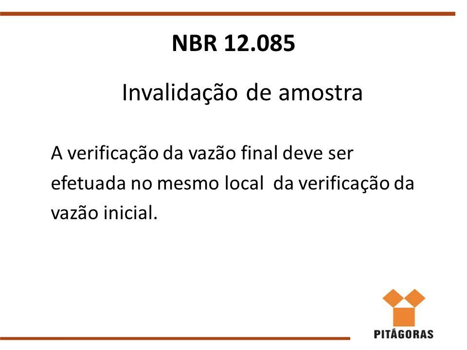 Invalidação de amostra A verificação da vazão final deve ser efetuada no mesmo local da verificação da vazão inicial. NBR 12.085