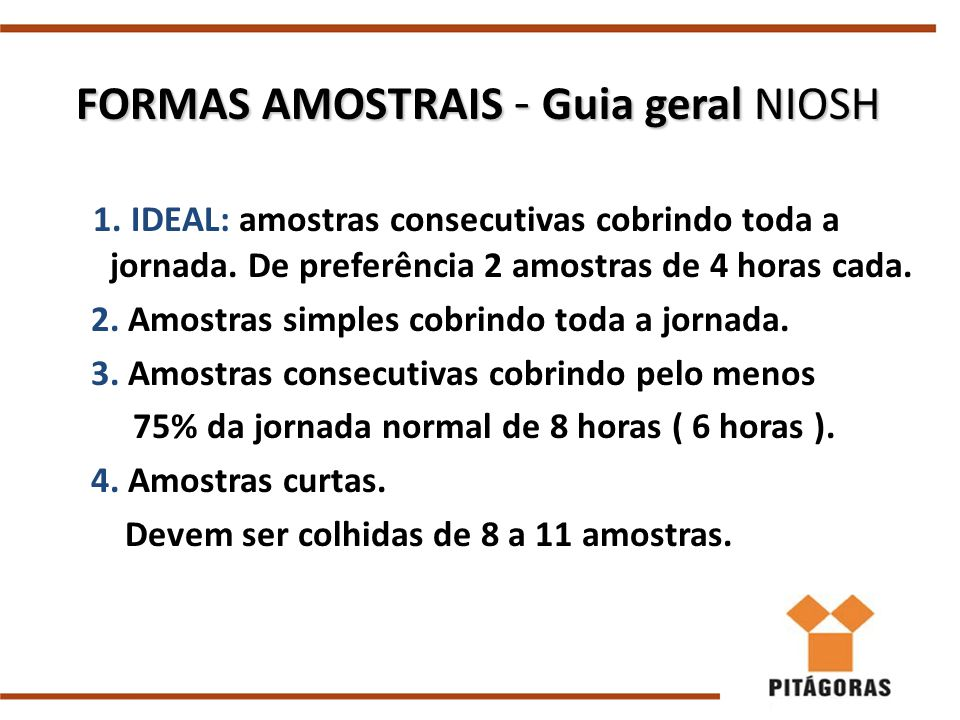 FORMAS AMOSTRAIS - Guia geral NIOSH 1. IDEAL: amostras consecutivas cobrindo toda a jornada. De preferência 2 amostras de 4 horas cada. 2. Amostras si