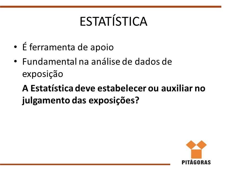 ESTATÍSTICA É ferramenta de apoio Fundamental na análise de dados de exposição A Estatística deve estabelecer ou auxiliar no julgamento das exposições