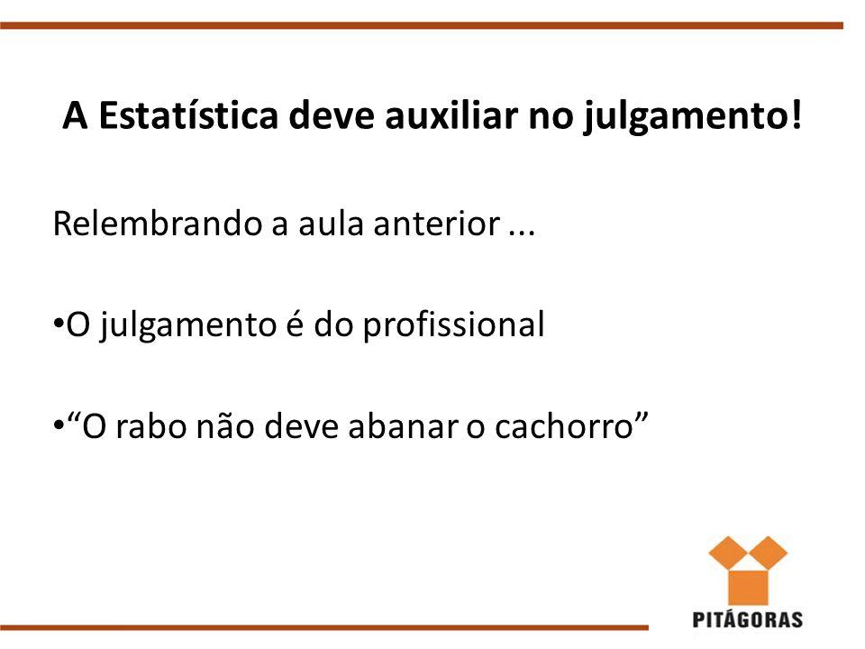 """A Estatística deve auxiliar no julgamento! Relembrando a aula anterior... O julgamento é do profissional """"O rabo não deve abanar o cachorro"""""""