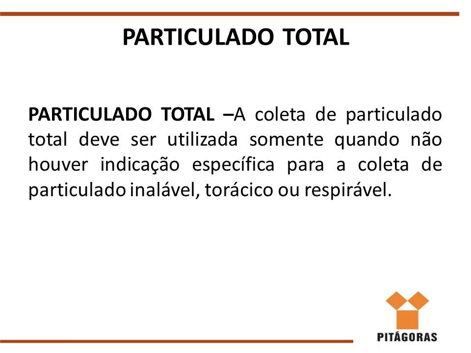 PARTICULADO TOTAL PARTICULADO TOTAL –A coleta de particulado total deve ser utilizada somente quando não houver indicação específica para a coleta de particulado inalável, torácico ou respirável.