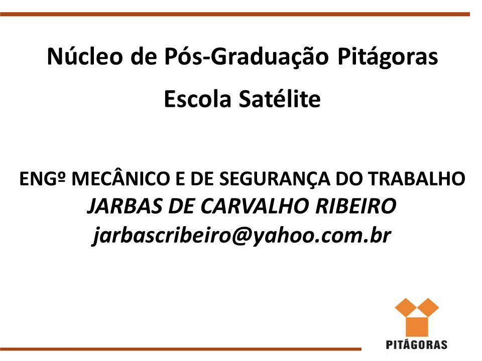 Núcleo de Pós-Graduação Pitágoras Escola Satélite ENGº MECÂNICO E DE SEGURANÇA DO TRABALHO JARBAS DE CARVALHO RIBEIRO jarbascribeiro@yahoo.com.br
