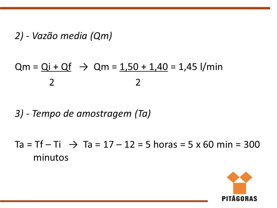 2) - Vazão media (Qm) Qm = Qi + Qf → Qm = 1,50 + 1,40 = 1,45 l/min 2 2 3) - Tempo de amostragem (Ta) Ta = Tf – Ti → Ta = 17 – 12 = 5 horas = 5 x 60 mi