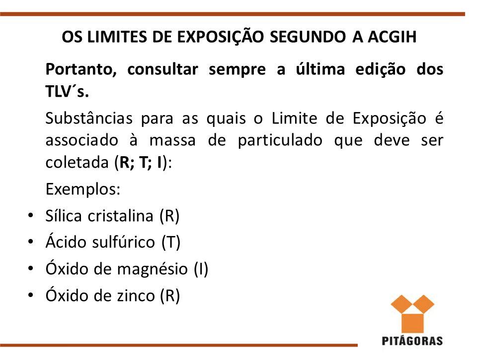OS LIMITES DE EXPOSIÇÃO SEGUNDO A ACGIH Portanto, consultar sempre a última edição dos TLV´s. Substâncias para as quais o Limite de Exposição é associ