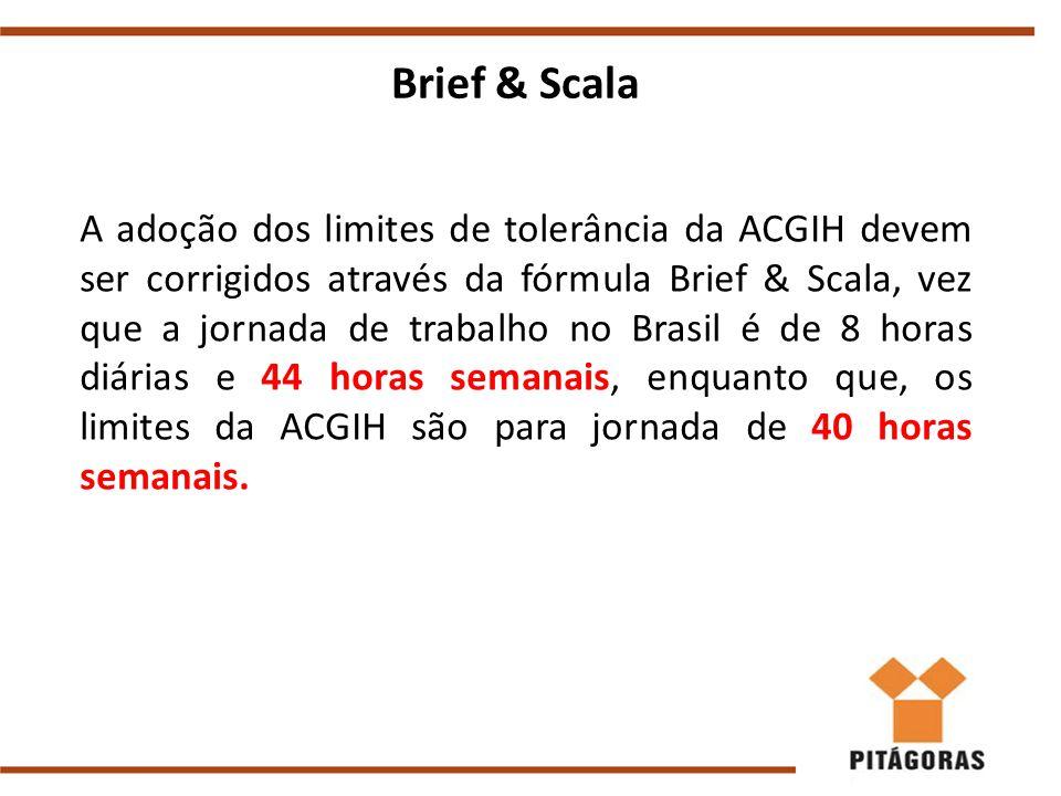 Brief & Scala A adoção dos limites de tolerância da ACGIH devem ser corrigidos através da fórmula Brief & Scala, vez que a jornada de trabalho no Brasil é de 8 horas diárias e 44 horas semanais, enquanto que, os limites da ACGIH são para jornada de 40 horas semanais.