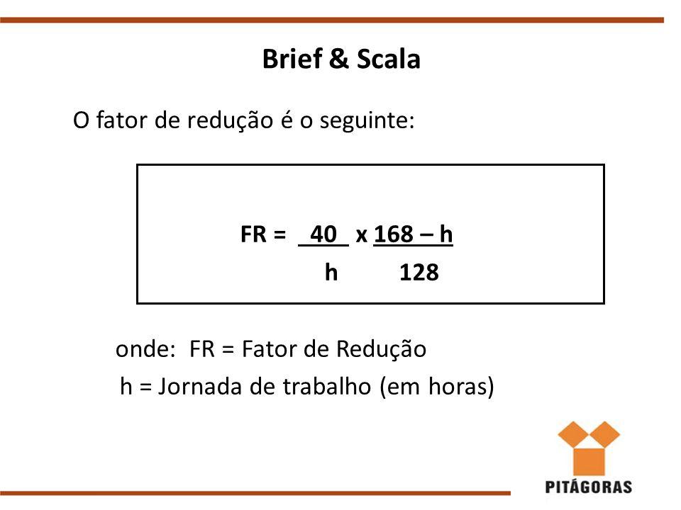 Brief & Scala O fator de redução é o seguinte: FR = 40 x 168 – h h 128 onde: FR = Fator de Redução h = Jornada de trabalho (em horas)