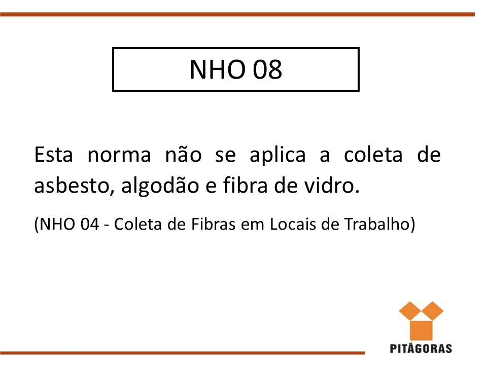 Esta norma não se aplica a coleta de asbesto, algodão e fibra de vidro. (NHO 04 - Coleta de Fibras em Locais de Trabalho) NHO 08