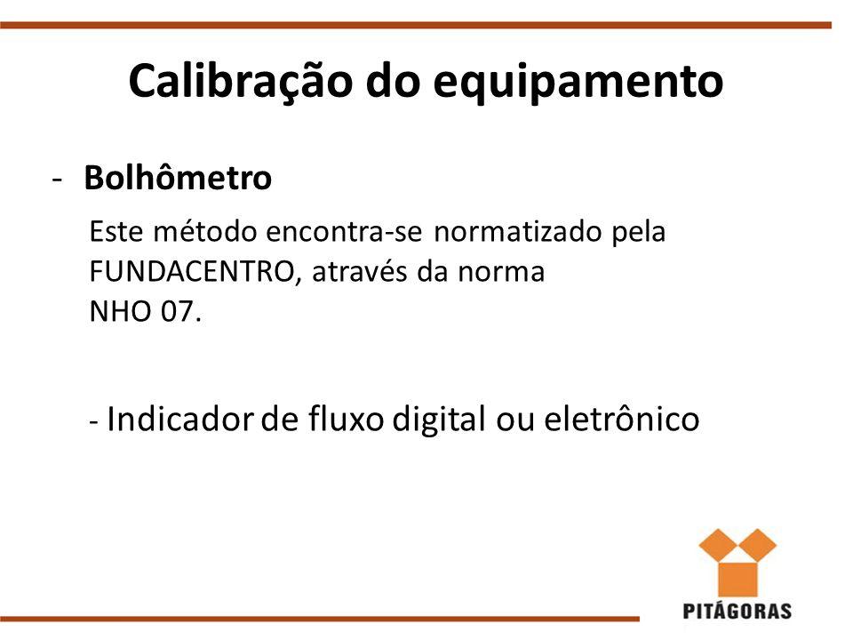 Calibração do equipamento -Bolhômetro Este método encontra-se normatizado pela FUNDACENTRO, através da norma NHO 07. - Indicador de fluxo digital ou e