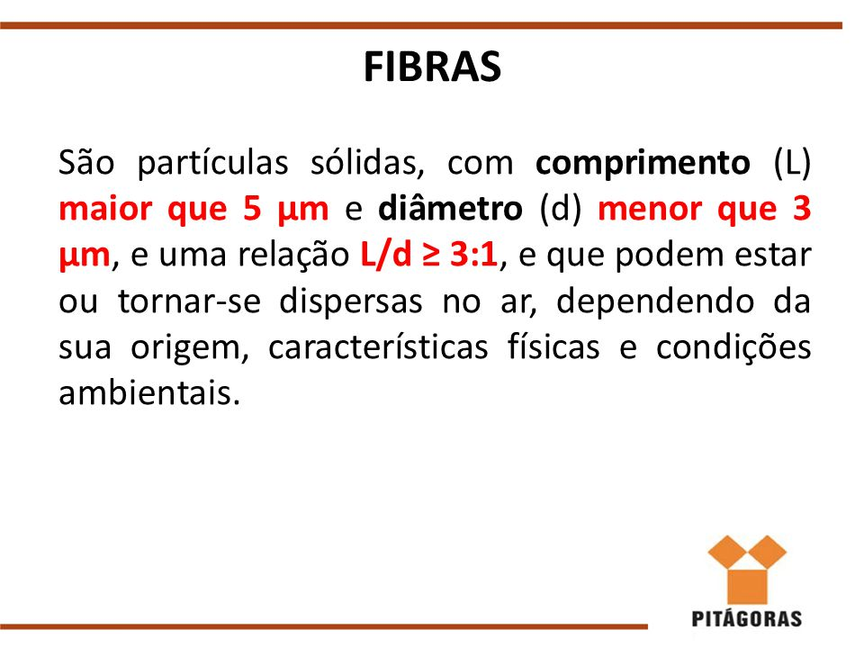 FIBRAS São partículas sólidas, com comprimento (L) maior que 5 μm e diâmetro (d) menor que 3 μm, e uma relação L/d ≥ 3:1, e que podem estar ou tornar-se dispersas no ar, dependendo da sua origem, características físicas e condições ambientais.