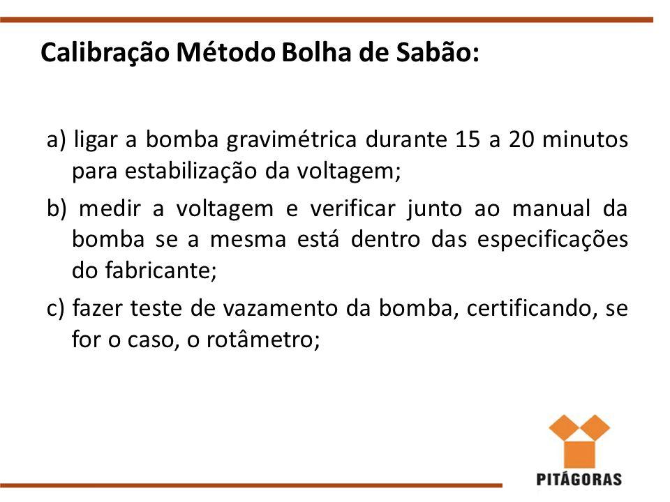 Calibração Método Bolha de Sabão: a) ligar a bomba gravimétrica durante 15 a 20 minutos para estabilização da voltagem; b) medir a voltagem e verificar junto ao manual da bomba se a mesma está dentro das especificações do fabricante; c) fazer teste de vazamento da bomba, certificando, se for o caso, o rotâmetro;