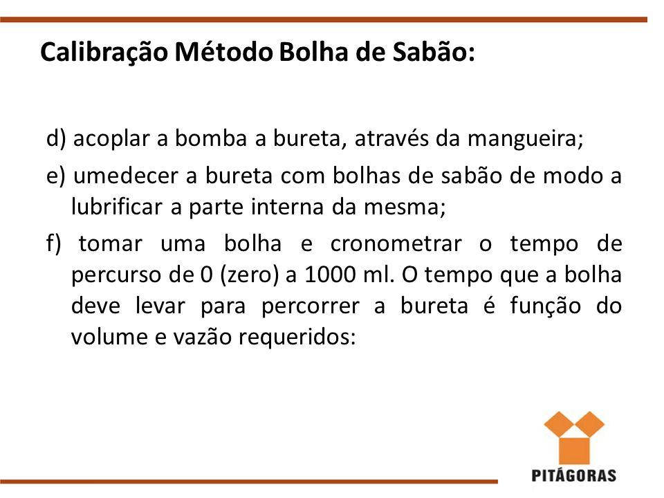 Calibração Método Bolha de Sabão: d) acoplar a bomba a bureta, através da mangueira; e) umedecer a bureta com bolhas de sabão de modo a lubrificar a parte interna da mesma; f) tomar uma bolha e cronometrar o tempo de percurso de 0 (zero) a 1000 ml.
