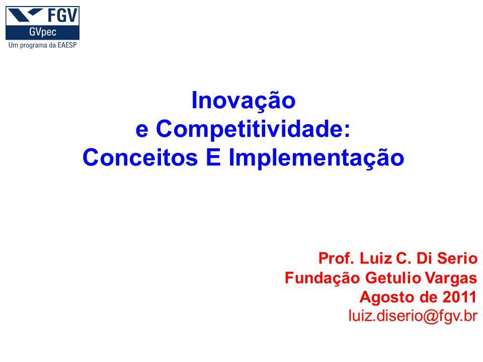 Inovação e Competitividade: Conceitos E Implementação Prof. Luiz C. Di Serio Fundação Getulio Vargas Agosto de 2011 luiz.diserio@fgv.br