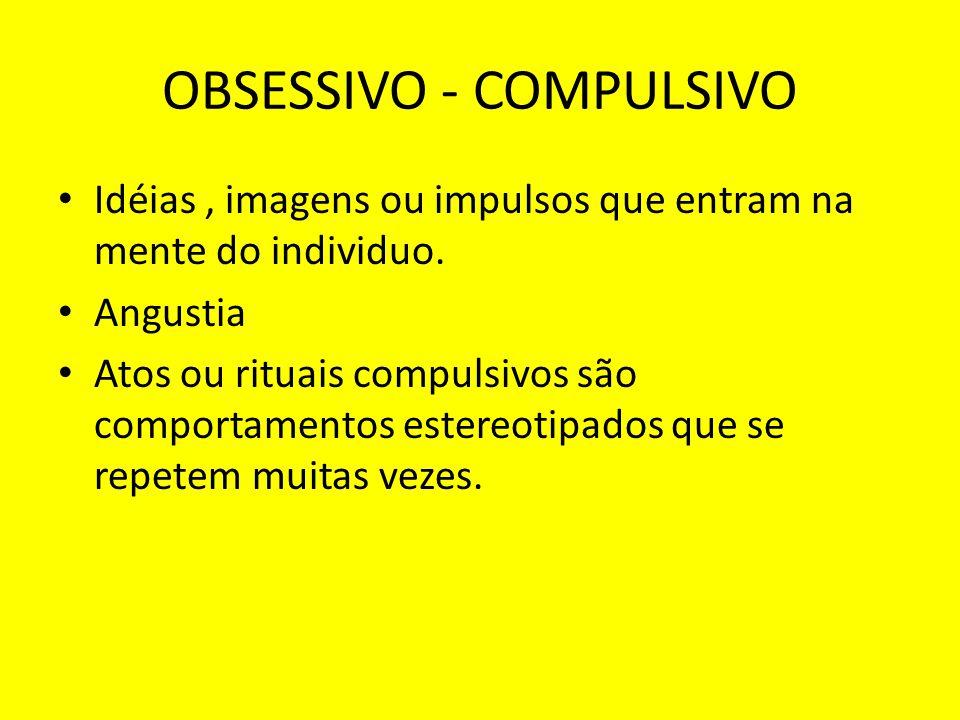 OBSESSIVO - COMPULSIVO Idéias, imagens ou impulsos que entram na mente do individuo. Angustia Atos ou rituais compulsivos são comportamentos estereoti