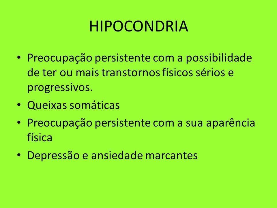 HIPOCONDRIA Preocupação persistente com a possibilidade de ter ou mais transtornos físicos sérios e progressivos. Queixas somáticas Preocupação persis