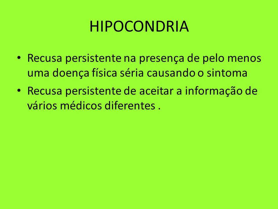 HIPOCONDRIA Recusa persistente na presença de pelo menos uma doença física séria causando o sintoma Recusa persistente de aceitar a informação de vários médicos diferentes.