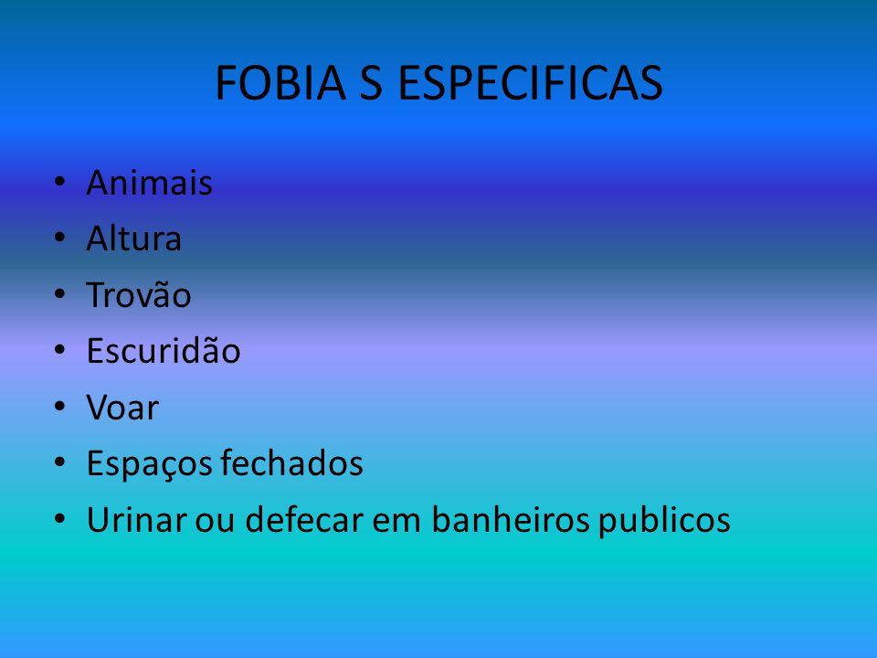 FOBIA S ESPECIFICAS Animais Altura Trovão Escuridão Voar Espaços fechados Urinar ou defecar em banheiros publicos