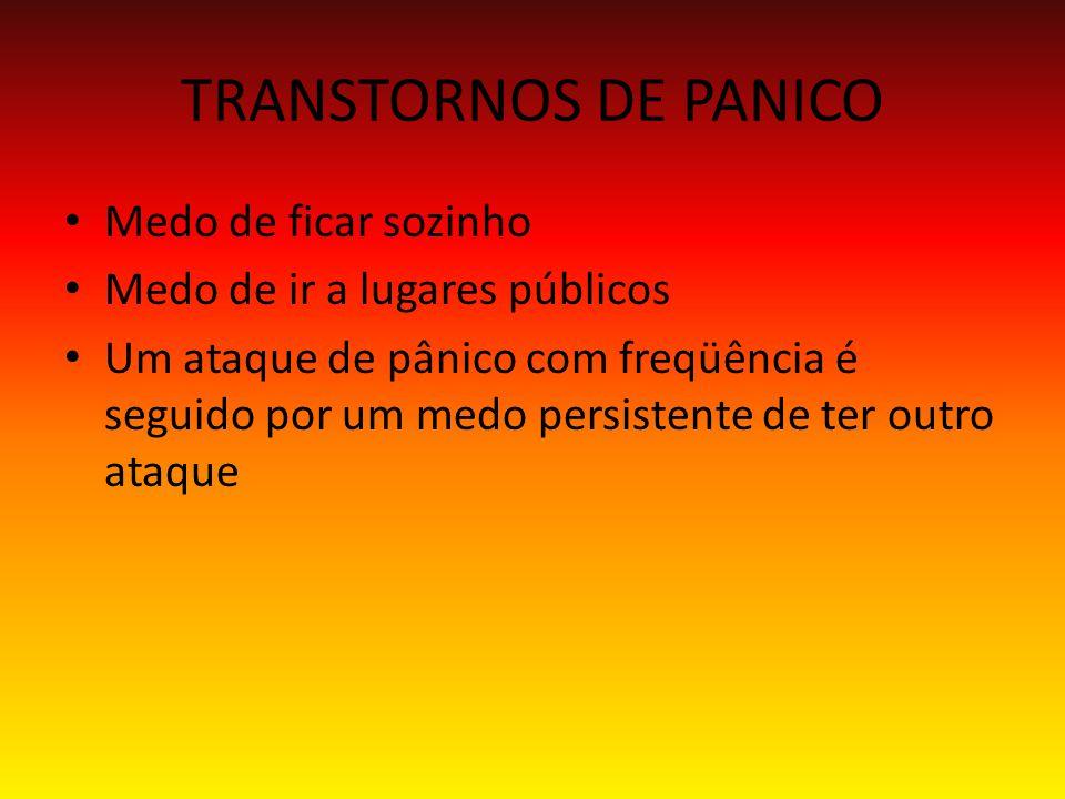 TRANSTORNOS DE PANICO Medo de ficar sozinho Medo de ir a lugares públicos Um ataque de pânico com freqüência é seguido por um medo persistente de ter outro ataque