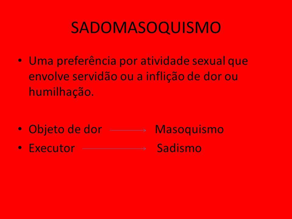 SADOMASOQUISMO Uma preferência por atividade sexual que envolve servidão ou a inflição de dor ou humilhação. Objeto de dor Masoquismo Executor Sadismo