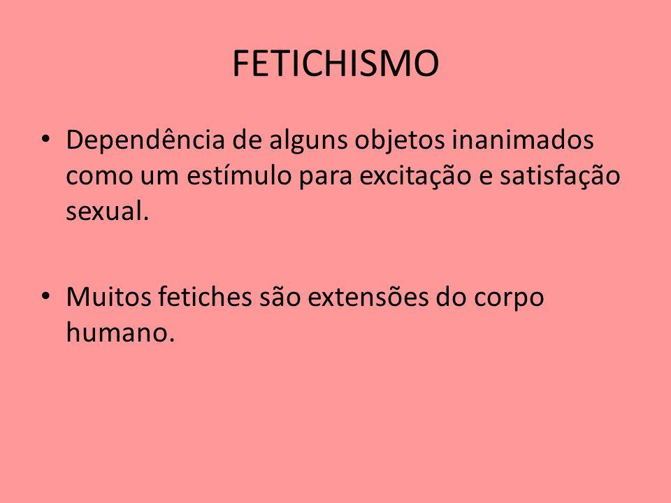 FETICHISMO Dependência de alguns objetos inanimados como um estímulo para excitação e satisfação sexual.