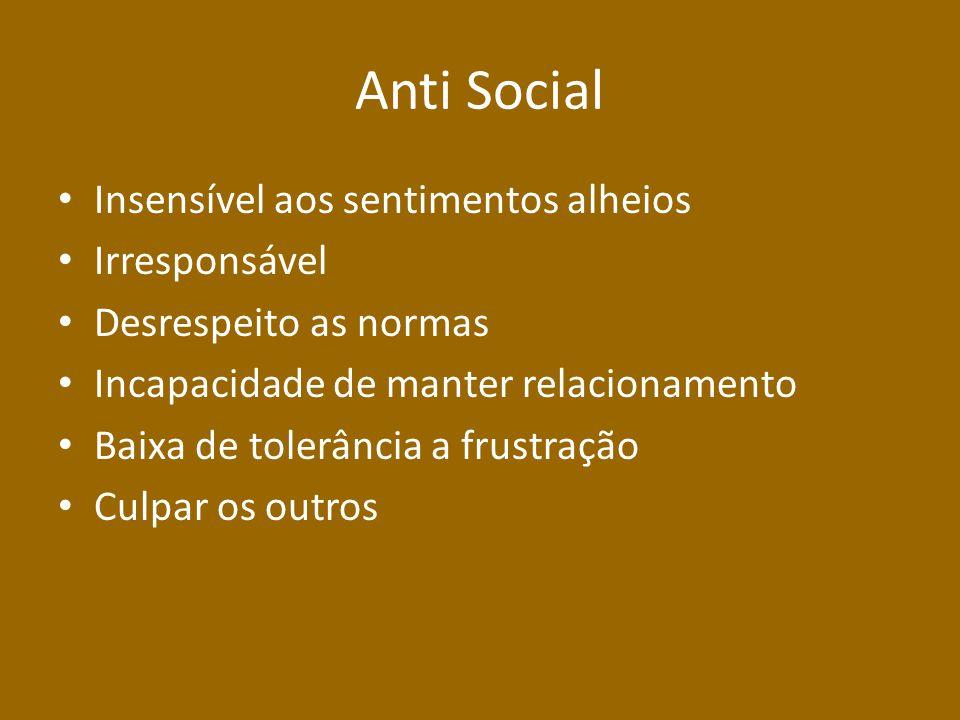 Anti Social Insensível aos sentimentos alheios Irresponsável Desrespeito as normas Incapacidade de manter relacionamento Baixa de tolerância a frustração Culpar os outros
