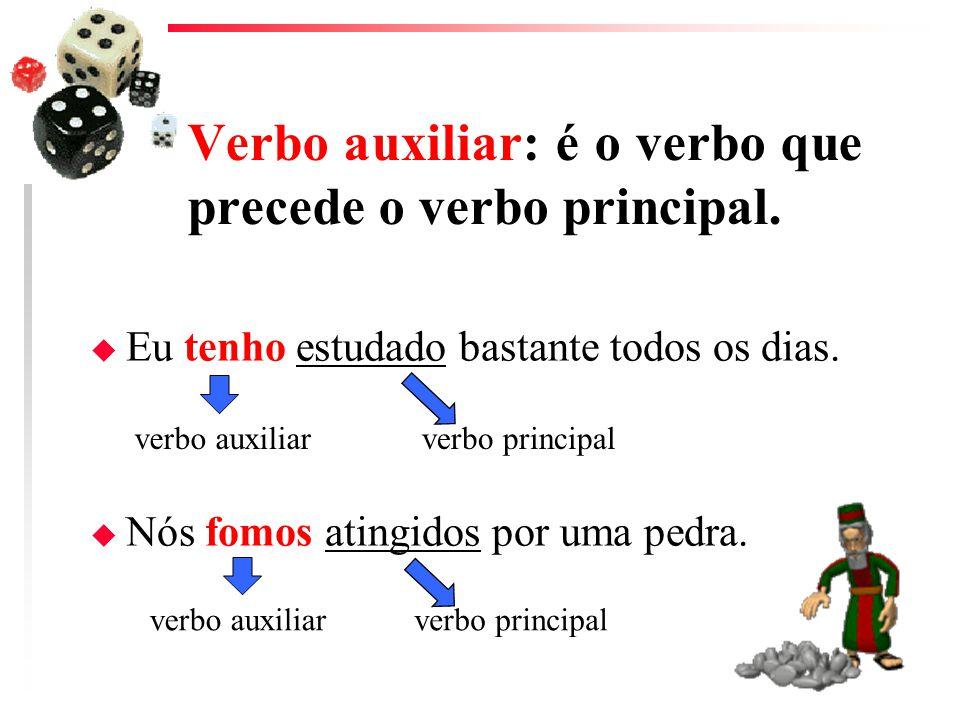 Verbo auxiliar: é o verbo que precede o verbo principal. u Eu tenho estudado bastante todos os dias. u Nós fomos atingidos por uma pedra. verbo auxili