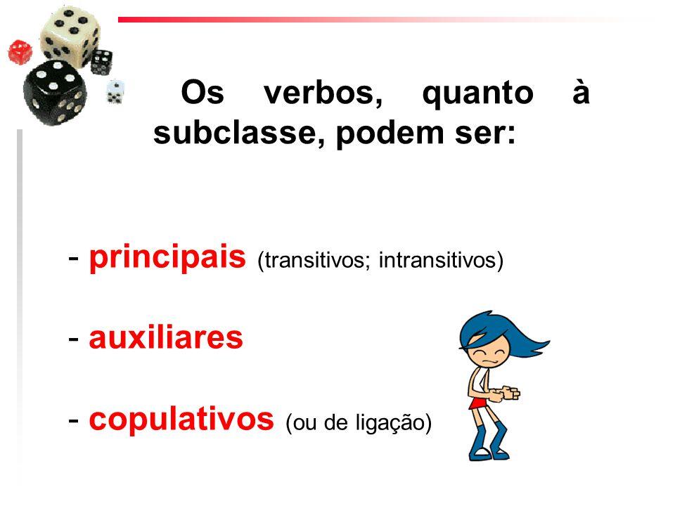 - principais (transitivos; intransitivos) - auxiliares - copulativos (ou de ligação) Os verbos, quanto à subclasse, podem ser: