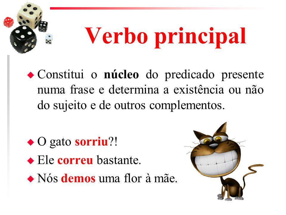 Verbo principal u Constitui o núcleo do predicado presente numa frase e determina a existência ou não do sujeito e de outros complementos. u O gato so