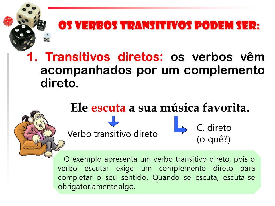 Os verbos transitivos podem ser: 1. Transitivos diretos: os verbos vêm acompanhados por um complemento direto. Ele escuta a sua música favorita. Verbo