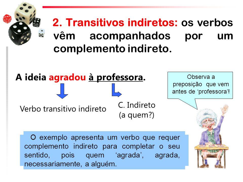 2. Transitivos indiretos: os verbos vêm acompanhados por um complemento indireto. C. Indireto (a quem?) Verbo transitivo indireto A ideia agradou à pr