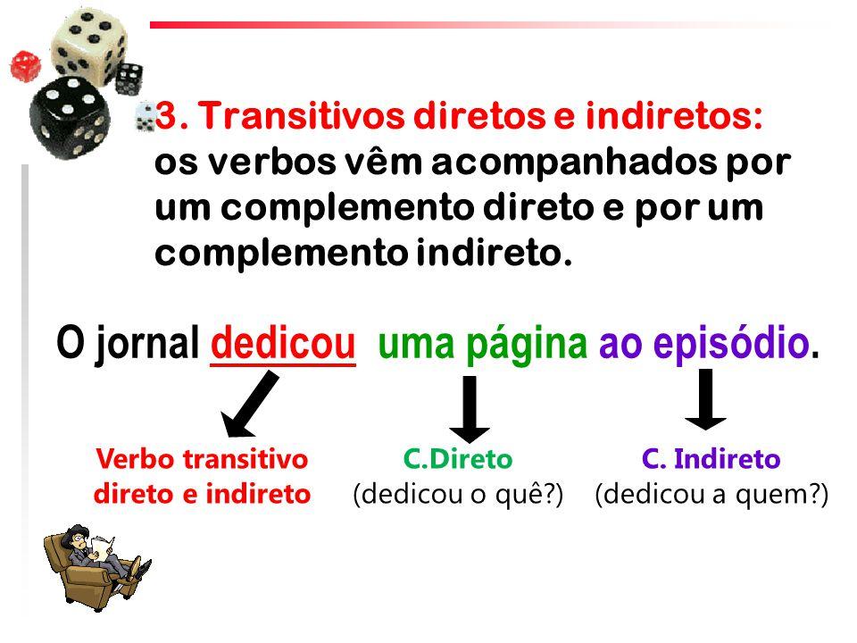 3. Transitivos diretos e indiretos: os verbos vêm acompanhados por um complemento direto e por um complemento indireto. O jornal dedicou uma página ao