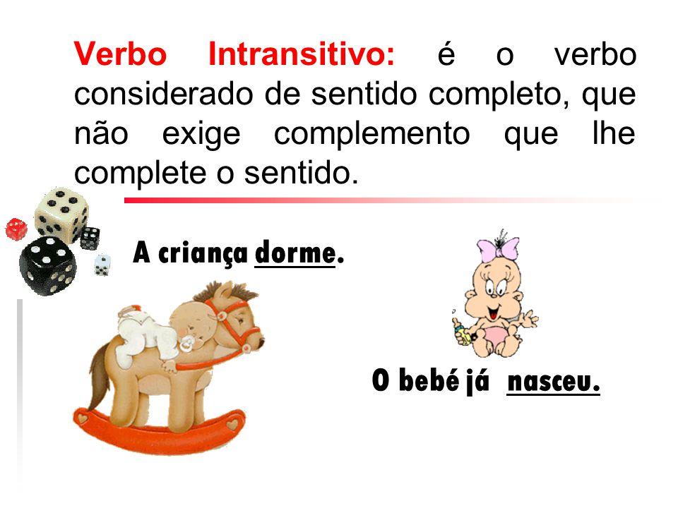 Verbo Intransitivo: é o verbo considerado de sentido completo, que não exige complemento que lhe complete o sentido. A criança dorme. O bebé já nasceu