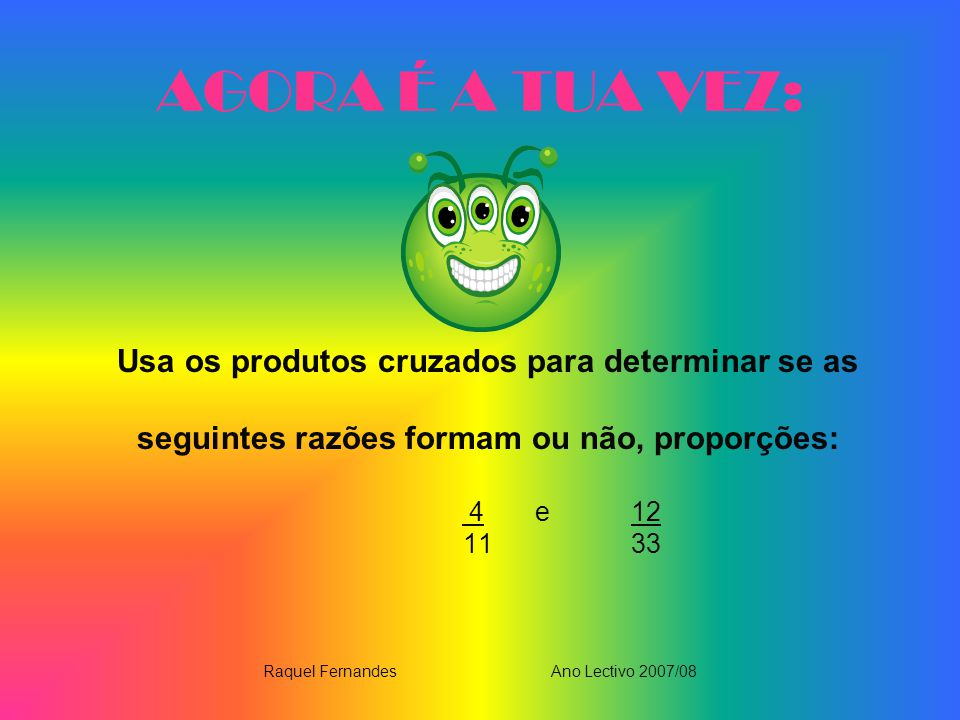 AGORA É A TUA VEZ: Usa os produtos cruzados para determinar se as seguintes razões formam ou não, proporções: 4 e 12 11 33 Raquel FernandesAno Lectivo 2007/08
