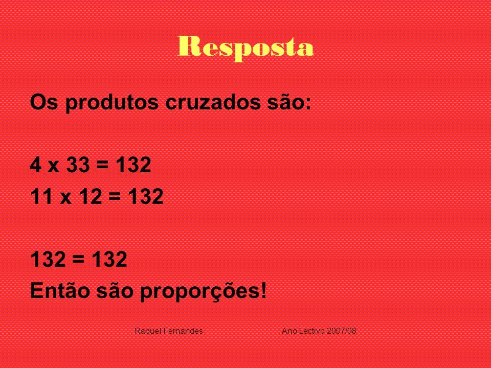Resposta Os produtos cruzados são: 4 x 33 = 132 11 x 12 = 132 132 = 132 Então são proporções! Raquel FernandesAno Lectivo 2007/08