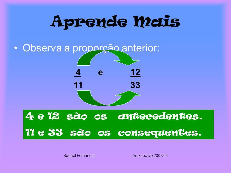 Aprende Mais Observa a proporção anterior: 4 e 12 11 33 4 e 12 são os antecedentes. 11 e 33 são os consequentes. Raquel FernandesAno Lectivo 2007/08