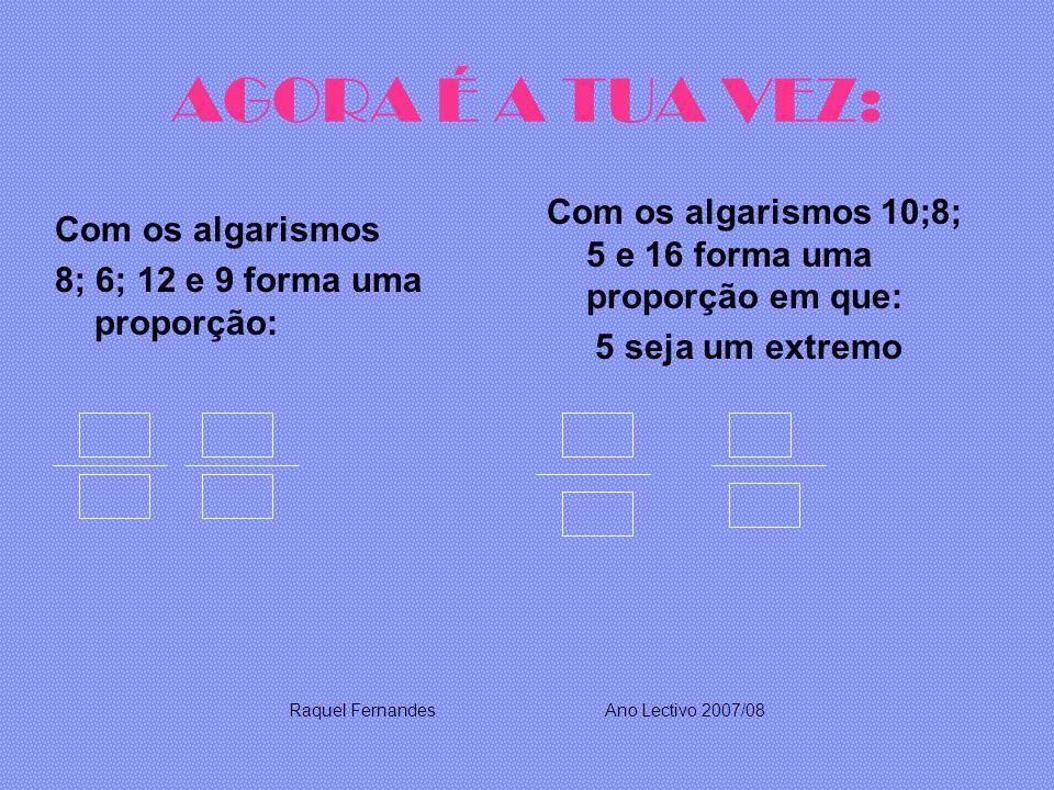 AGORA É A TUA VEZ: Com os algarismos 8; 6; 12 e 9 forma uma proporção: Com os algarismos 10;8; 5 e 16 forma uma proporção em que: 5 seja um extremo Raquel FernandesAno Lectivo 2007/08