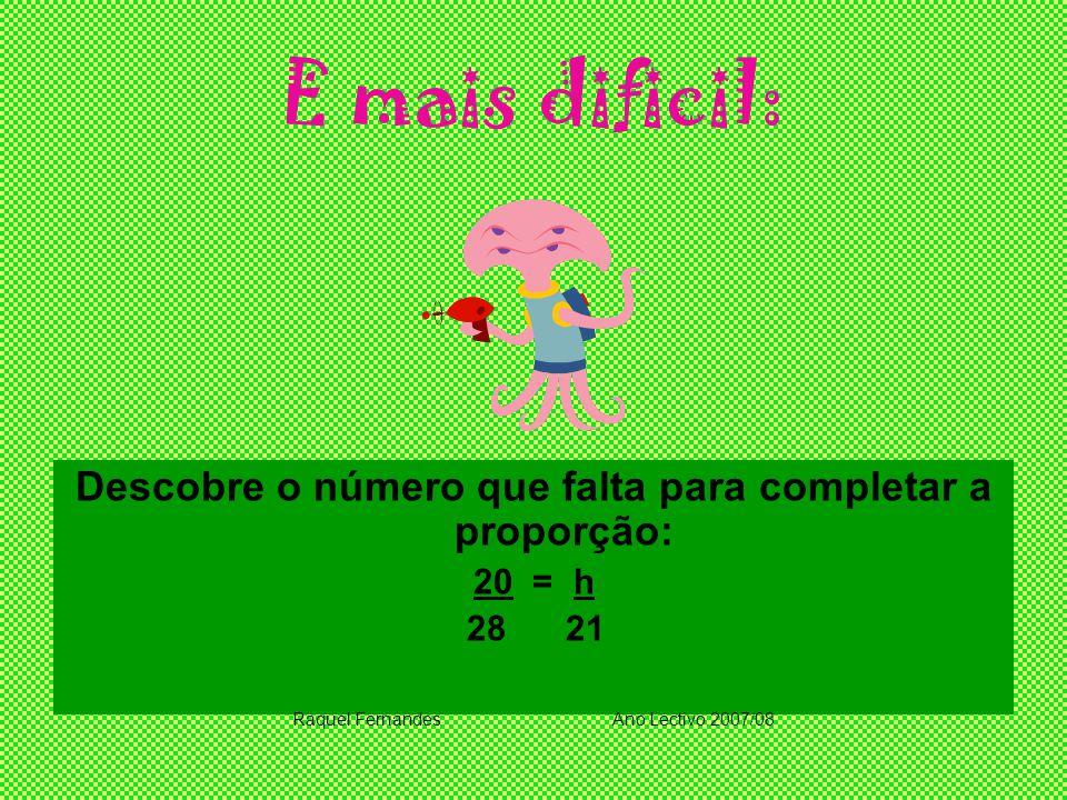 E mais dificil: Descobre o número que falta para completar a proporção: 20 = h 28 21 Raquel FernandesAno Lectivo 2007/08