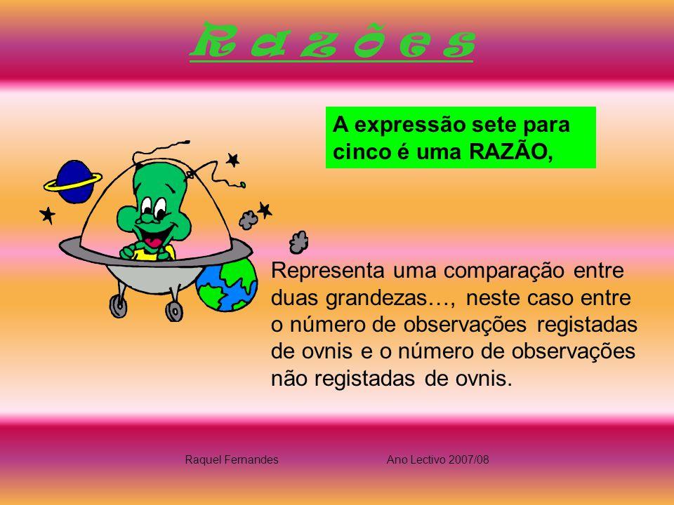R a z õ e s A expressão sete para cinco é uma RAZÃO, Representa uma comparação entre duas grandezas…, neste caso entre o número de observações registadas de ovnis e o número de observações não registadas de ovnis.
