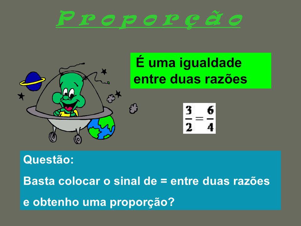 P r o p o r ç ã o É uma igualdade entre duas razões Raquel FernandesAno Lectivo 2007/08 Questão: Basta colocar o sinal de = entre duas razões e obtenho uma proporção?
