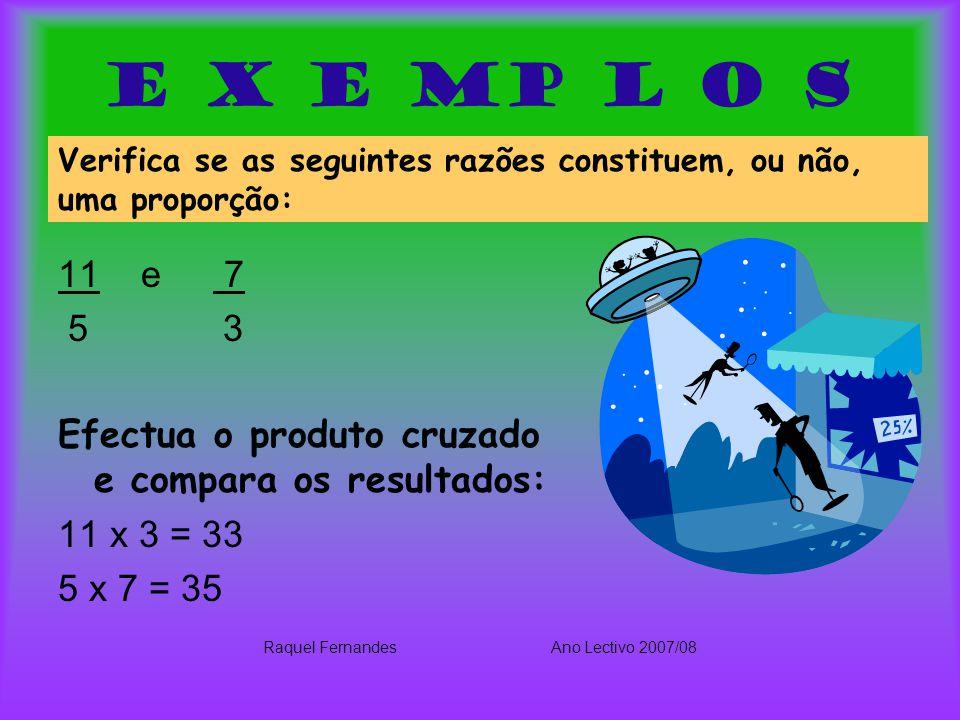 E x e mp l o s 11 e 7 5 3 Efectua o produto cruzado e compara os resultados: 11 x 3 = 33 5 x 7 = 35 Raquel FernandesAno Lectivo 2007/08 Verifica se as