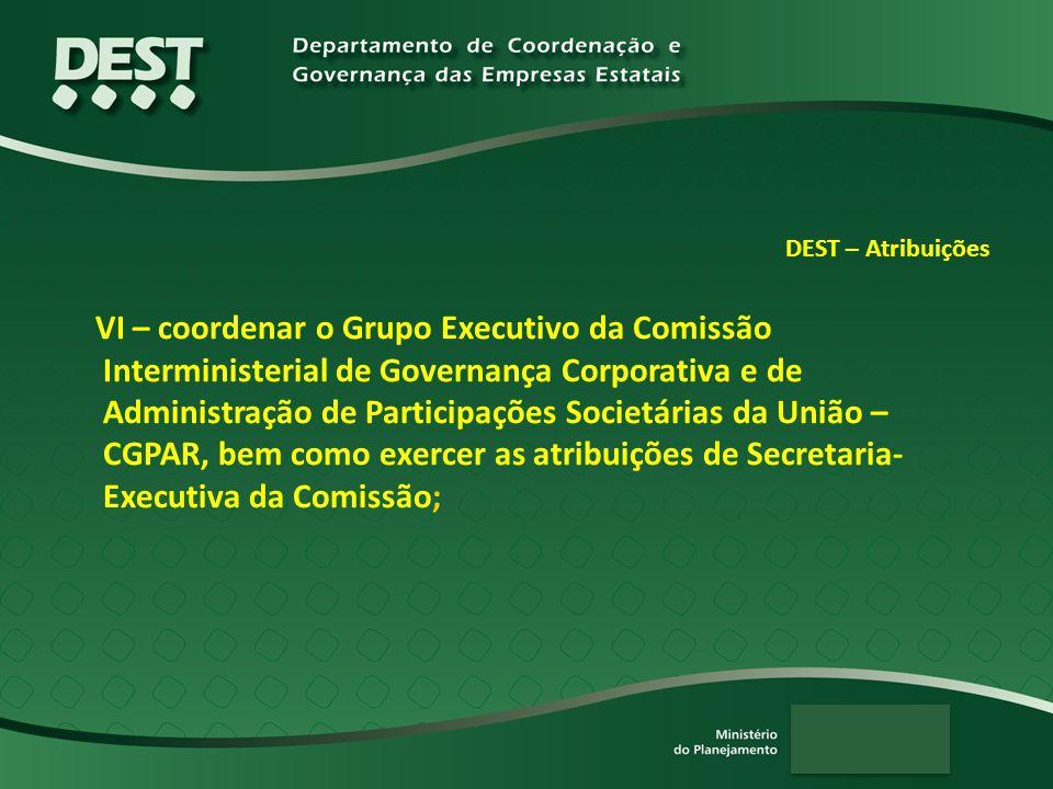 DEST – Atribuições VI – coordenar o Grupo Executivo da Comissão Interministerial de Governança Corporativa e de Administração de Participações Societárias da União – CGPAR, bem como exercer as atribuições de Secretaria- Executiva da Comissão;