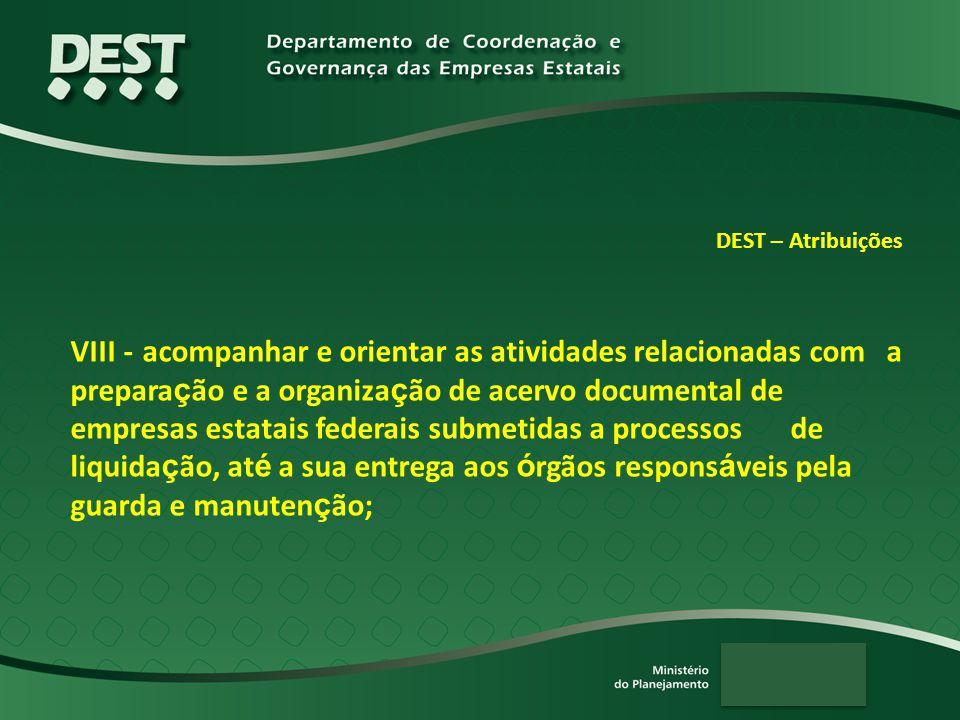 DEST – Atribuições VIII - acompanhar e orientar as atividades relacionadas com a prepara ç ão e a organiza ç ão de acervo documental de empresas estat