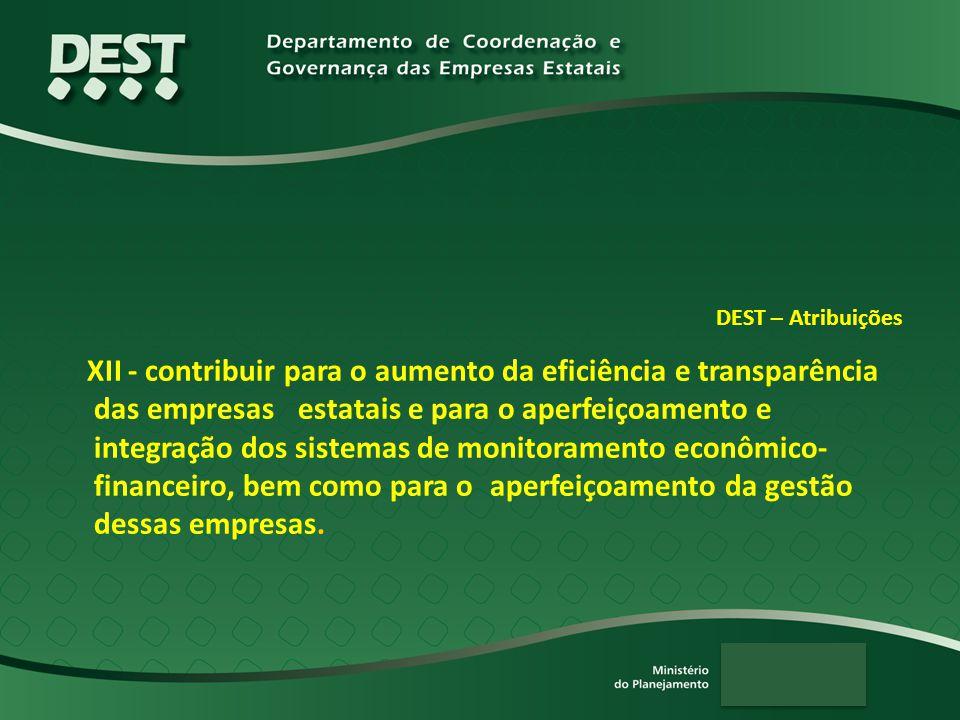DEST – Atribuições XII - contribuir para o aumento da eficiência e transparência das empresas estatais e para o aperfeiçoamento e integração dos sistemas de monitoramento econômico- financeiro, bem como para o aperfeiçoamento da gestão dessas empresas.
