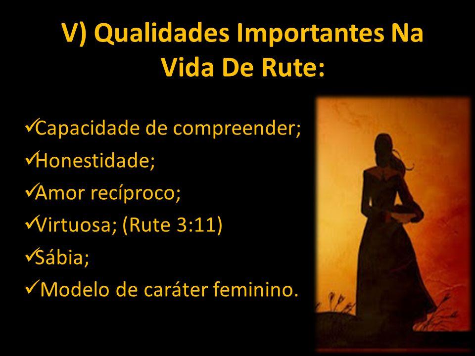 V) Qualidades Importantes Na Vida De Rute: Capacidade de compreender; Honestidade; Amor recíproco; Virtuosa; (Rute 3:11) Sábia; Modelo de caráter femi