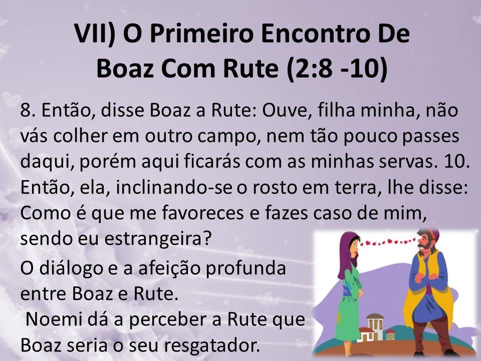 VII) O Primeiro Encontro De Boaz Com Rute (2:8 -10) 8. Então, disse Boaz a Rute: Ouve, filha minha, não vás colher em outro campo, nem tão pouco passe