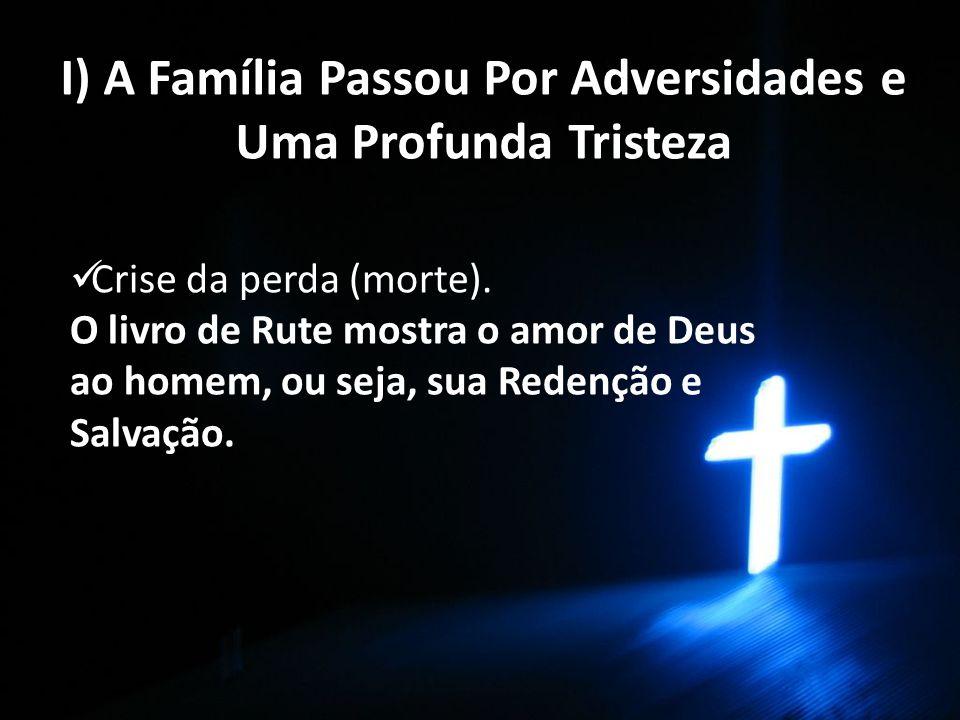 I) A Família Passou Por Adversidades e Uma Profunda Tristeza Crise da perda (morte). O livro de Rute mostra o amor de Deus ao homem, ou seja, sua Rede