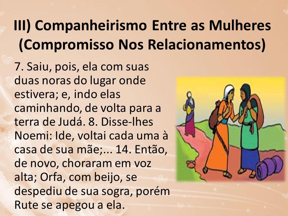 III) Companheirismo Entre as Mulheres (Compromisso Nos Relacionamentos) 7. Saiu, pois, ela com suas duas noras do lugar onde estivera; e, indo elas ca
