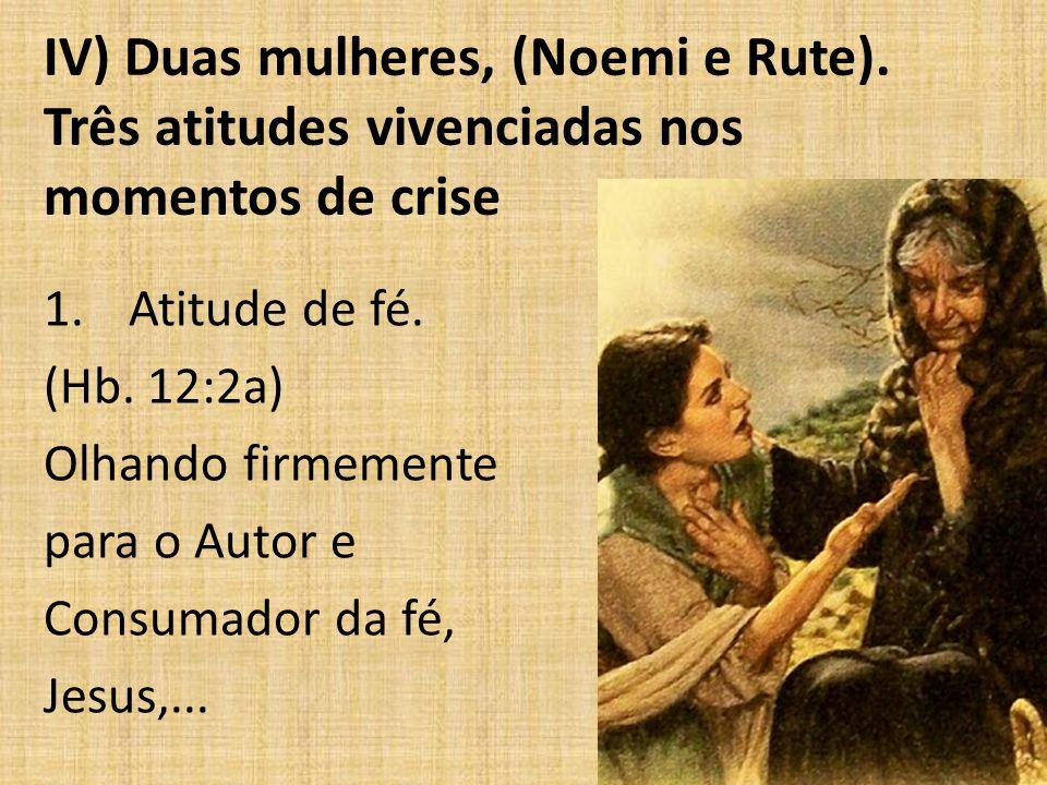 IV) Duas mulheres, (Noemi e Rute). Três atitudes vivenciadas nos momentos de crise 1.Atitude de fé. (Hb. 12:2a) Olhando firmemente para o Autor e Cons