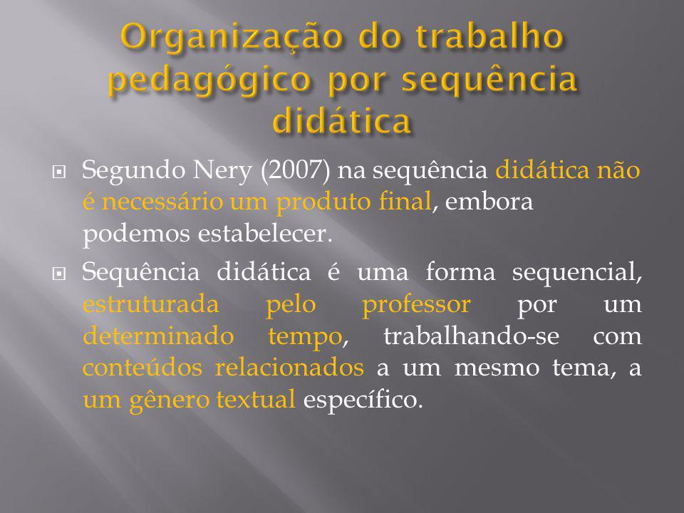  Segundo Nery (2007) na sequência didática não é necessário um produto final, embora podemos estabelecer.  Sequência didática é uma forma sequencial