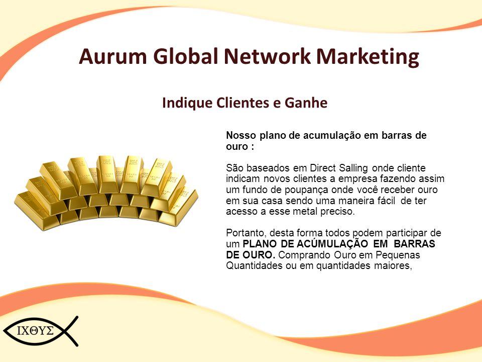Aurum Global Network Marketing Indique Clientes e Ganhe Nosso plano de acumulação em barras de ouro : São baseados em Direct Salling onde cliente indi